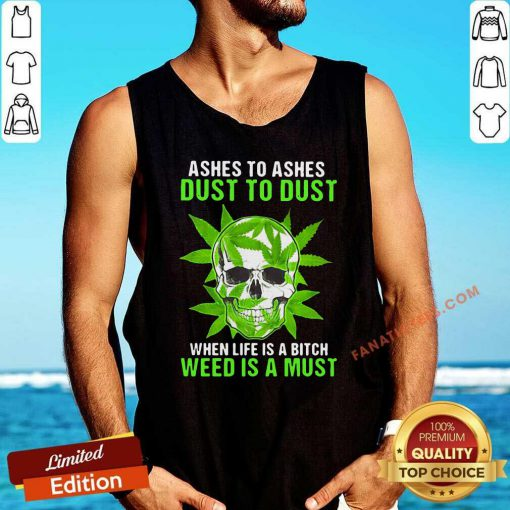 Ashes To Ashes Dust To Dust When Life A Bitch Weed Is A Must Skull Funny Tank Top- Design By Fanatictees.com