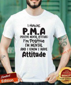 I Have Pma Positive Mental Attitude Im Positive Im Mental And I Know I Have Attitude Shirt