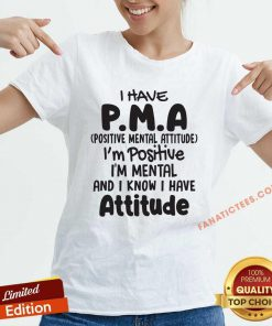 I Have Pma Positive Mental Attitude Im Positive Im Mental And I Know I Have Attitude V-neck