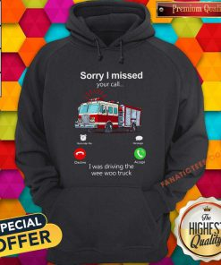Sorry I Missed Your Call I Was Driving The Wee Woo Truck Hoodie