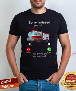 Sorry I Missed Your Call I Was Driving The Wee Woo Truck Shirt