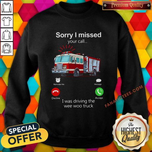 Sorry I Missed Your Call I Was Driving The Wee Woo Truck Sweatshirt