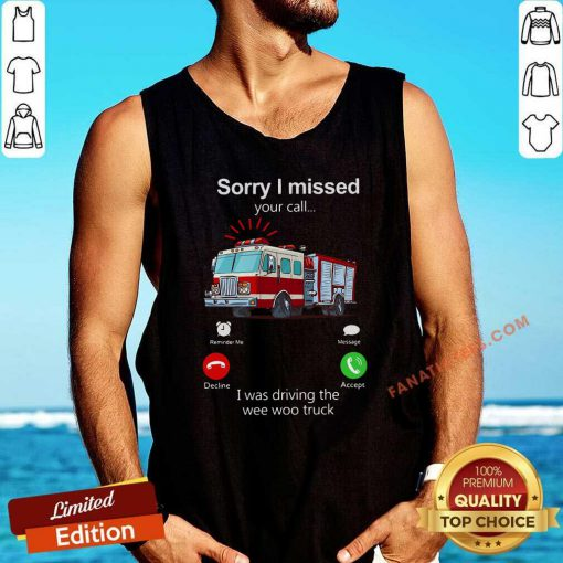 Sorry I Missed Your Call I Was Driving The Wee Woo Truck Tank Top