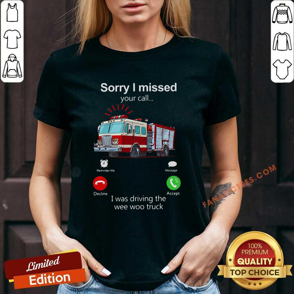 Sorry I Missed Your Call I Was Driving The Wee Woo Truck V-neck