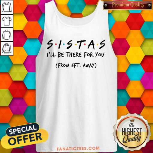 Sistas Ill There For You From 6ft Away Tank Top