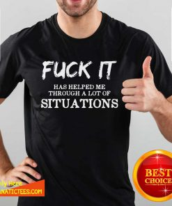 Fantastic Fuck It Has Helped Me Through A Lot Of Situations Shirt