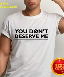 Happy You Don't Deserve Me Shirt