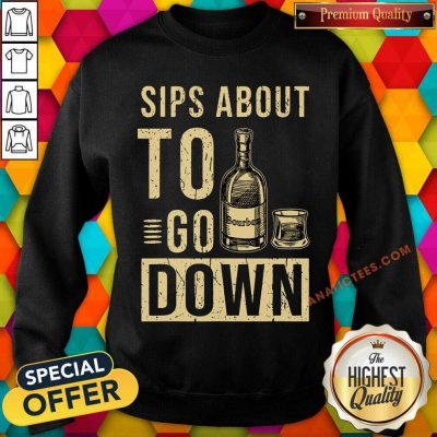Bourbon Sips About To Go Down SweatShirt