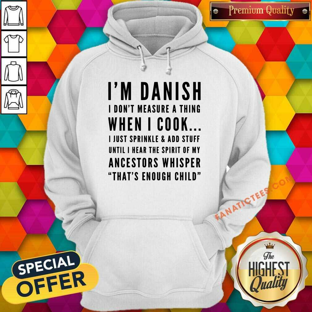I'm Danish I Don't Measure A Thing When I Cook I Just Sprinkle And Add Stuff Hoodie