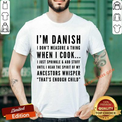 I'm Danish I Don't Measure A Thing When I Cook I Just Sprinkle And Add Stuff Shirt