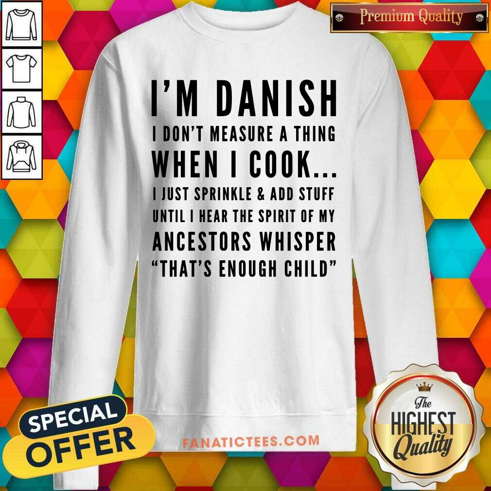 I'm Danish I Don't Measure A Thing When I Cook I Just Sprinkle And Add Stuff SweatShirt