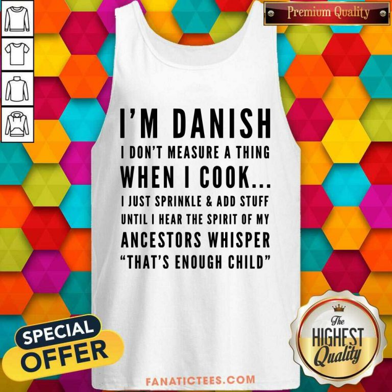 I'm Danish I Don't Measure A Thing When I Cook I Just Sprinkle And Add Stuff Tank Top