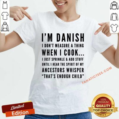 I'm Danish I Don't Measure A Thing When I Cook I Just Sprinkle And Add Stuff V-neck