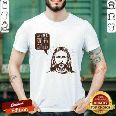 Jesus Would You Like Me To Take The Wheel Shirt