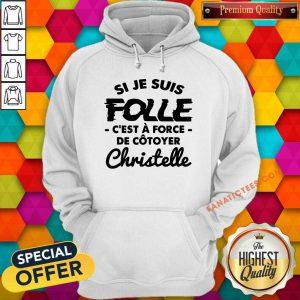 Si Je Suis Folle C'est A Force De Cotoyer Christelle Hoodie