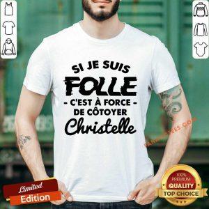 Si Je Suis Folle C'est A Force De Cotoyer Christelle Shirt