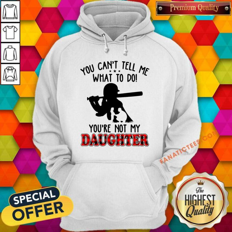 Softball Tell Me What To Do You're Not My Daughter Hoodie