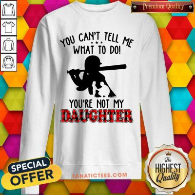 Softball Tell Me What To Do You're Not My Daughter SweatShirt