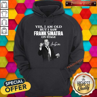 Yes I Am Old But I Saw Frank Sinatra On Stage Signature Hoodie