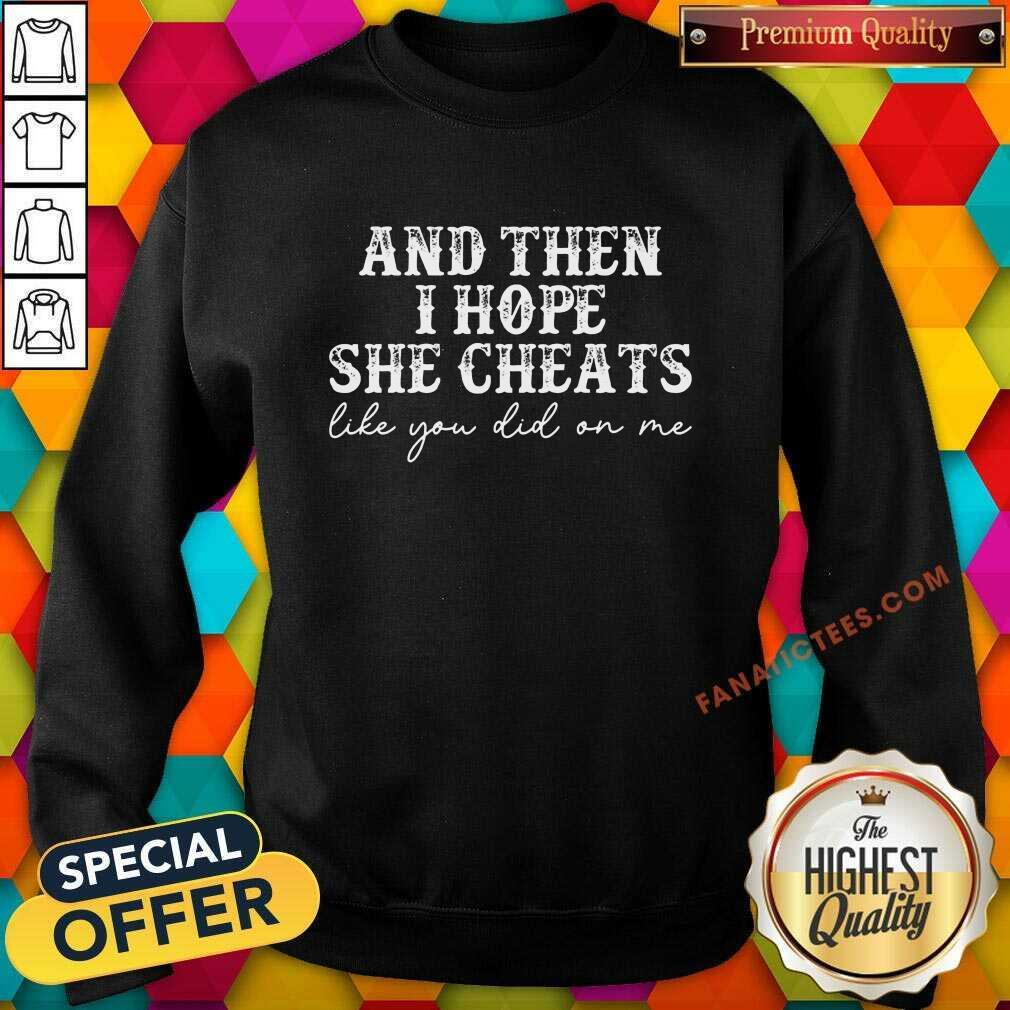 And Then I Hope She Cheats Like You Did On Me Sweatshirt