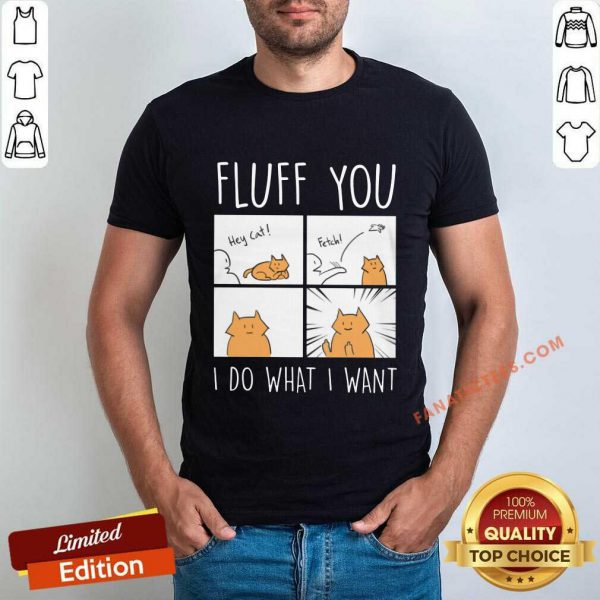 Fluff You I Do What I Want Cat Shirt