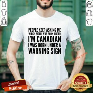 People Keep Asking Me Which Sing I Was Born Under I Am Canadian I Was Born Under A Warning Sign Shirt