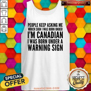 People Keep Asking Me Which Sing I Was Born Under I Am Canadian I Was Born Under A Warning Sign Tank Top