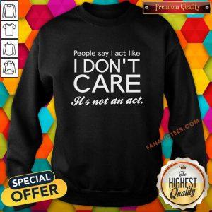 People Say I Act Like I Don't Care It's Not An Act Sweatshirt