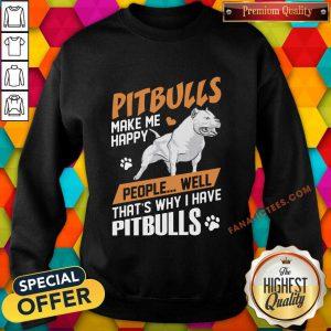 Pitbulls Make Me Happy People Well That's Why I Have Pitbulls Sweatshirt