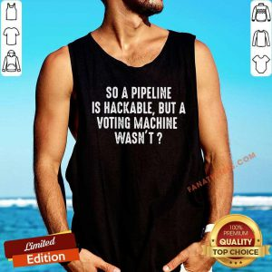 So A Pipeline Is Hackable But A Voting Machine Wasn't Tank Top
