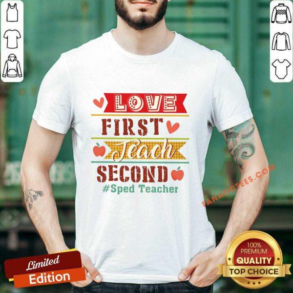 Sped Teacher Love First Teach Second Shirt
