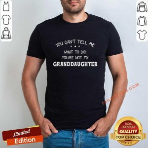 You Can Not Tell Me What To Do You Are Not My Granddaughter Shirt