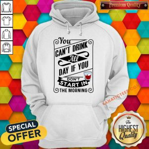 You Can't Drink All Day If You Don't Start In The Morning Hoodie