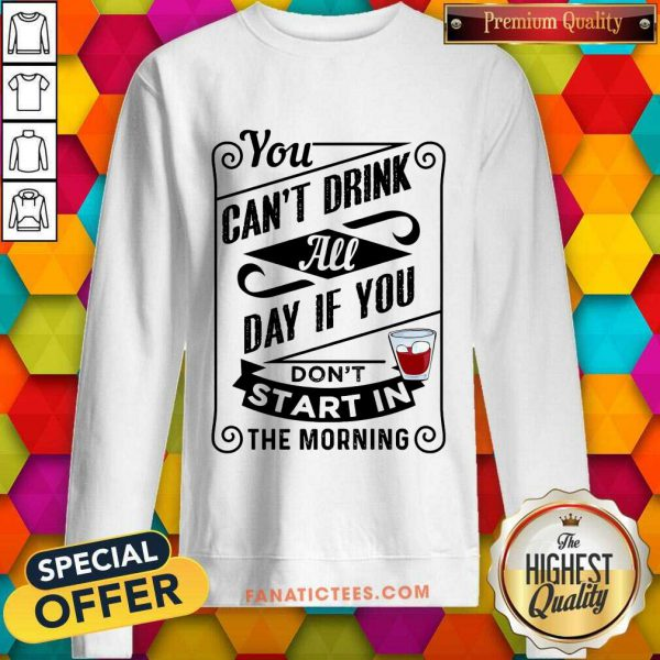 You Can't Drink All Day If You Don't Start In The Morning Sweatshirt