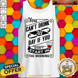 You Can't Drink All Day If You Don't Start In The Morning Tank Top