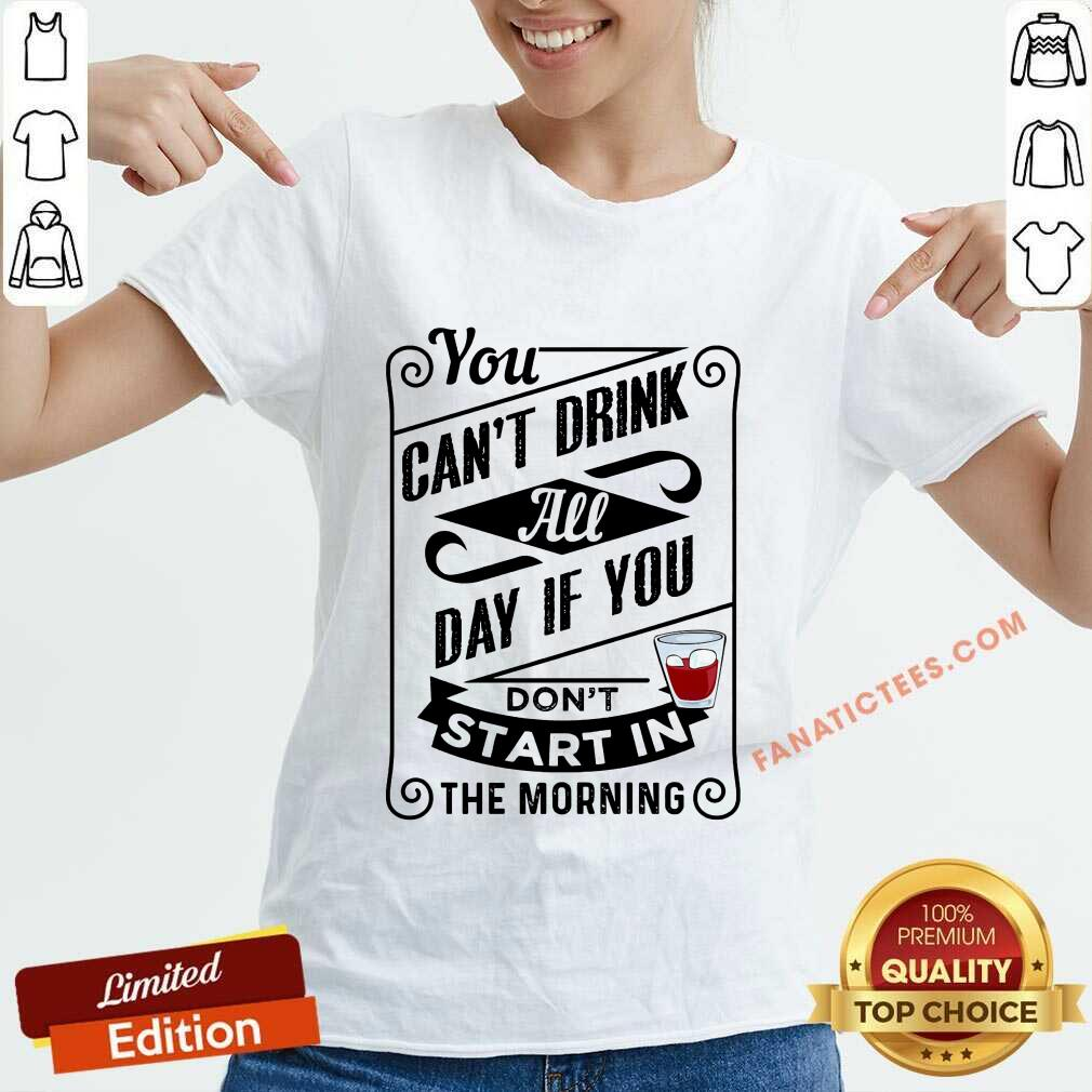 You Can't Drink All Day If You Don't Start In The Morning V-neck